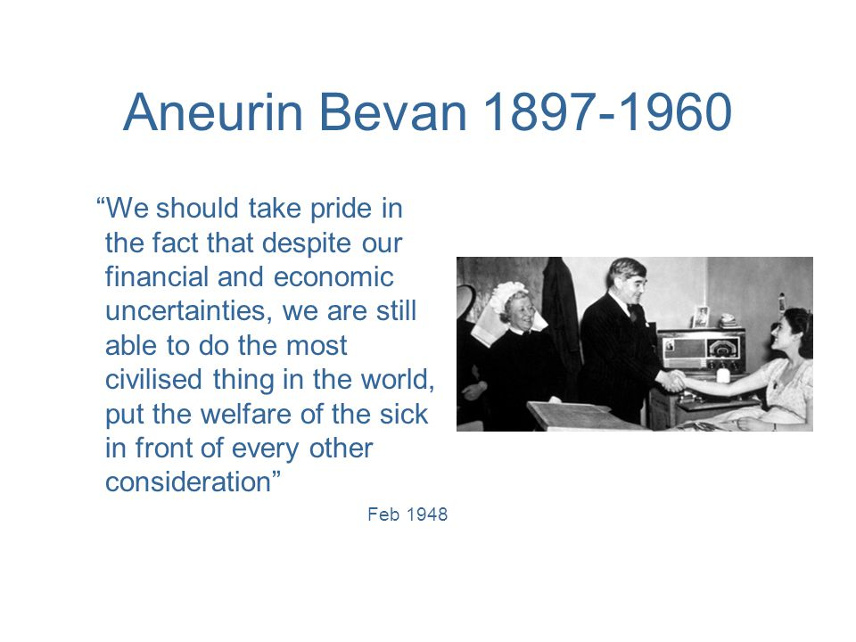 Aneurin Bevan 1897-1960 We should take pride in the fact that despite our financial and economic uncertainties, we are still able to do the most civilised thing in the world, put the welfare of the sick in front of every other consideration Feb 1948
