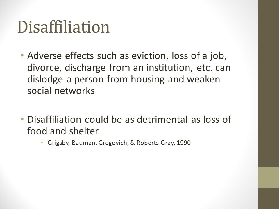 Disaffiliation Adverse effects such as eviction, loss of a job, divorce, discharge from an institution, etc. can dislodge a person from housing and we