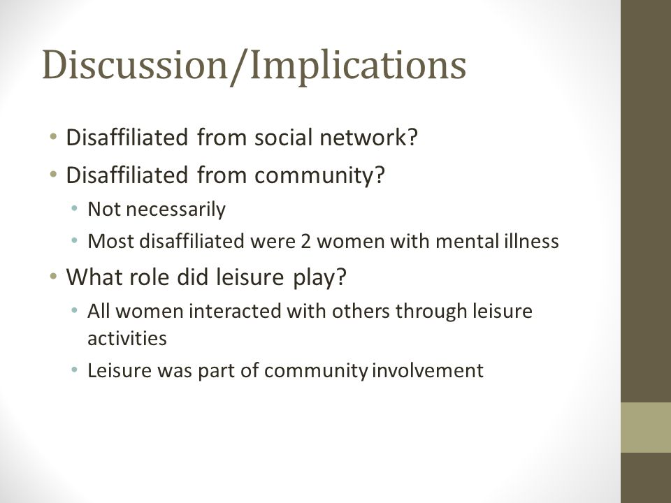 Discussion/Implications Disaffiliated from social network? Disaffiliated from community? Not necessarily Most disaffiliated were 2 women with mental i
