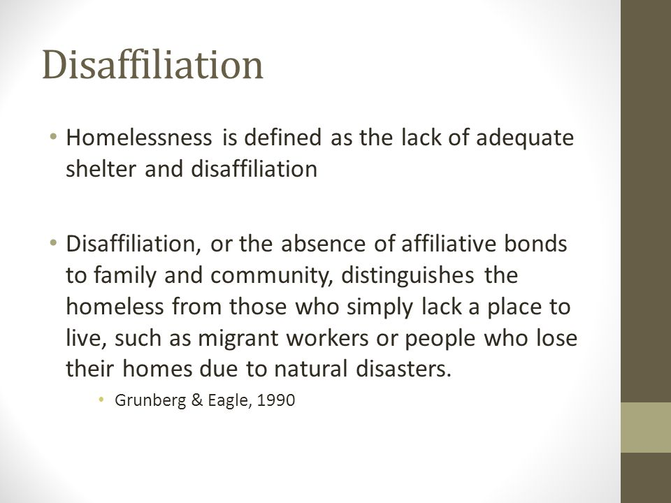 Disaffiliation Homelessness is defined as the lack of adequate shelter and disaffiliation Disaffiliation, or the absence of affiliative bonds to famil