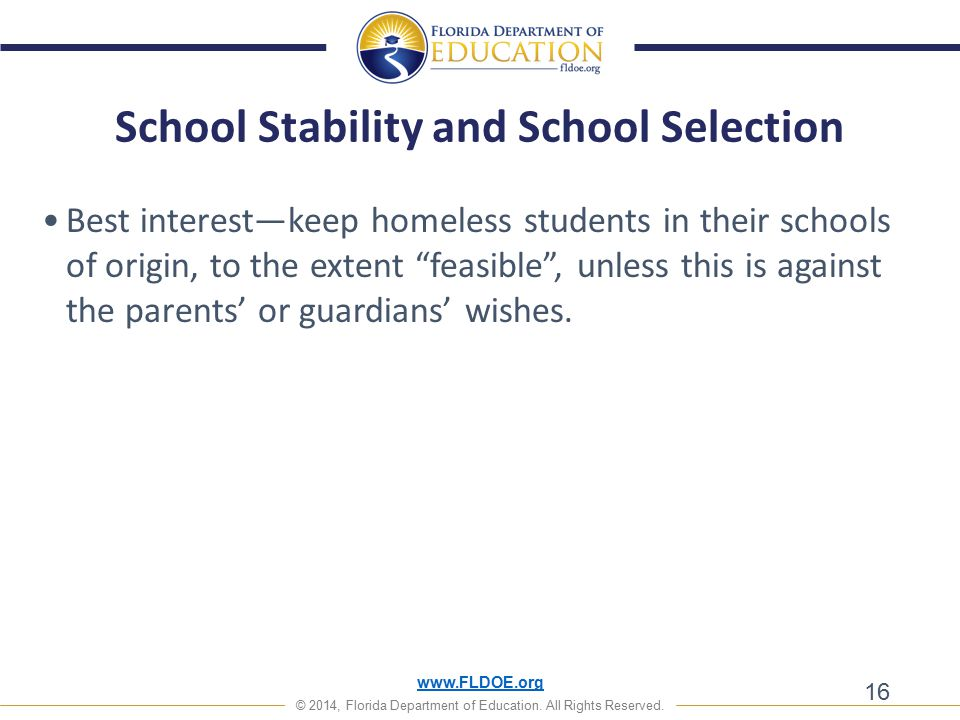 www.FLDOE.org © 2014, Florida Department of Education. All Rights Reserved. 16 Best interest—keep homeless students in their schools of origin, to the