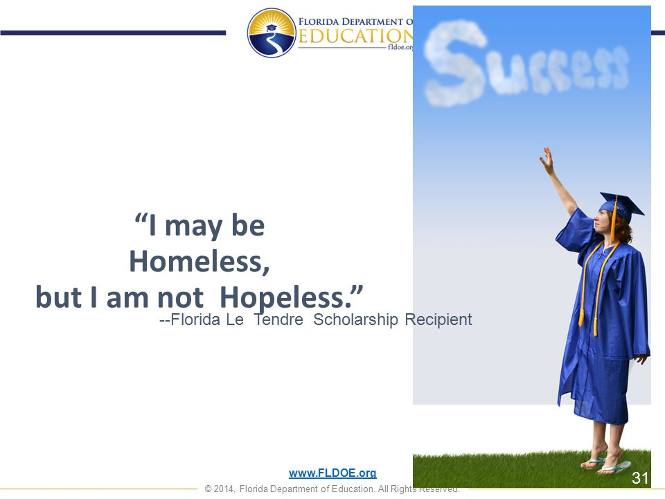 """www.FLDOE.org © 2014, Florida Department of Education. All Rights Reserved. """"I may be Homeless, but I am not Hopeless."""" --Florida Le Tendre Scholarshi"""