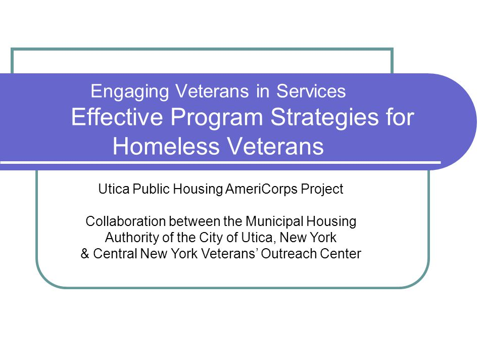 Engaging Veterans in Services Effective Program Strategies for Homeless Veterans Utica Public Housing AmeriCorps Project Collaboration between the Municipal Housing Authority of the City of Utica, New York & Central New York Veterans' Outreach Center