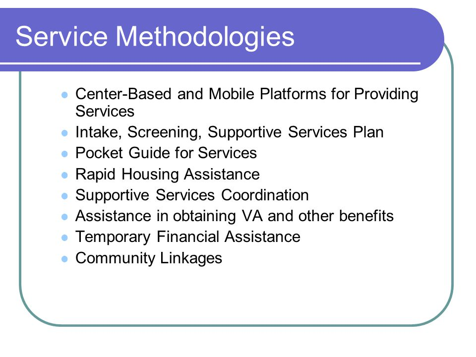Service Methodologies Center-Based and Mobile Platforms for Providing Services Intake, Screening, Supportive Services Plan Pocket Guide for Services Rapid Housing Assistance Supportive Services Coordination Assistance in obtaining VA and other benefits Temporary Financial Assistance Community Linkages
