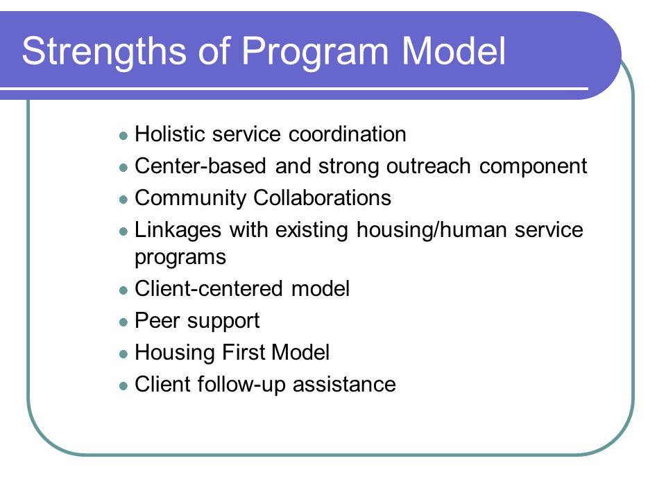 Strengths of Program Model Holistic service coordination Center-based and strong outreach component Community Collaborations Linkages with existing housing/human service programs Client-centered model Peer support Housing First Model Client follow-up assistance