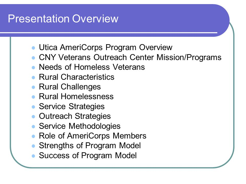Presentation Overview Utica AmeriCorps Program Overview CNY Veterans Outreach Center Mission/Programs Needs of Homeless Veterans Rural Characteristics Rural Challenges Rural Homelessness Service Strategies Outreach Strategies Service Methodologies Role of AmeriCorps Members Strengths of Program Model Success of Program Model