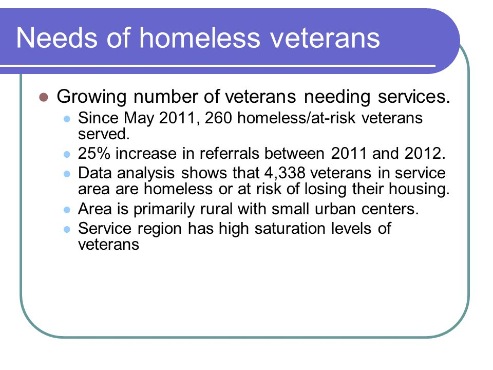 Needs of homeless veterans Growing number of veterans needing services.
