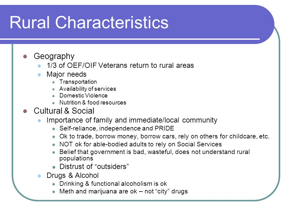Rural Characteristics Geography 1/3 of OEF/OIF Veterans return to rural areas Major needs Transportation Availability of services Domestic Violence Nutrition & food resources Cultural & Social Importance of family and immediate/local community Self-reliance, independence and PRIDE Ok to trade, borrow money, borrow cars, rely on others for childcare, etc.