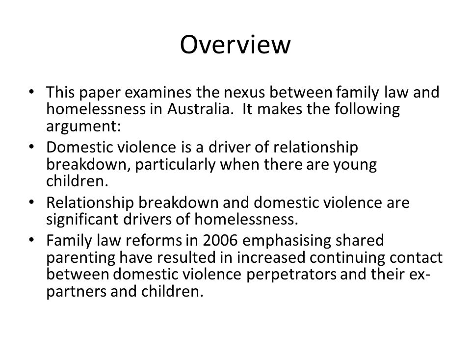 Housing and Homelessness Problems The continuing risk of violence for victims caught up in the family law system contributes to homelessness outcomes in a number of ways including: Repeated forced moves to escape stalking behaviour and abuse by ex- partner Having to live in supported accommodation to escape continuing abuse Living in hiding to prevent further abuse Prevention by courts of relocation to better circumstances elsewhere Courts requiring victims who have relocated to return and live in proximity Perpetrators using DV laws to present as victims of the victim and have the victim excluded from the home Property theft and damage Perpetrators controlling the terms of property settlement