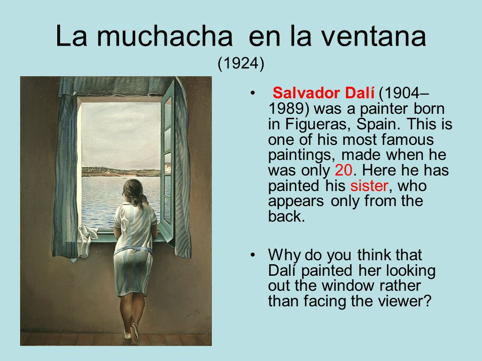 La muchacha en la ventana (1924) Salvador Dalí (1904– 1989) was a painter born in Figueras, Spain. This is one of his most famous paintings, made when