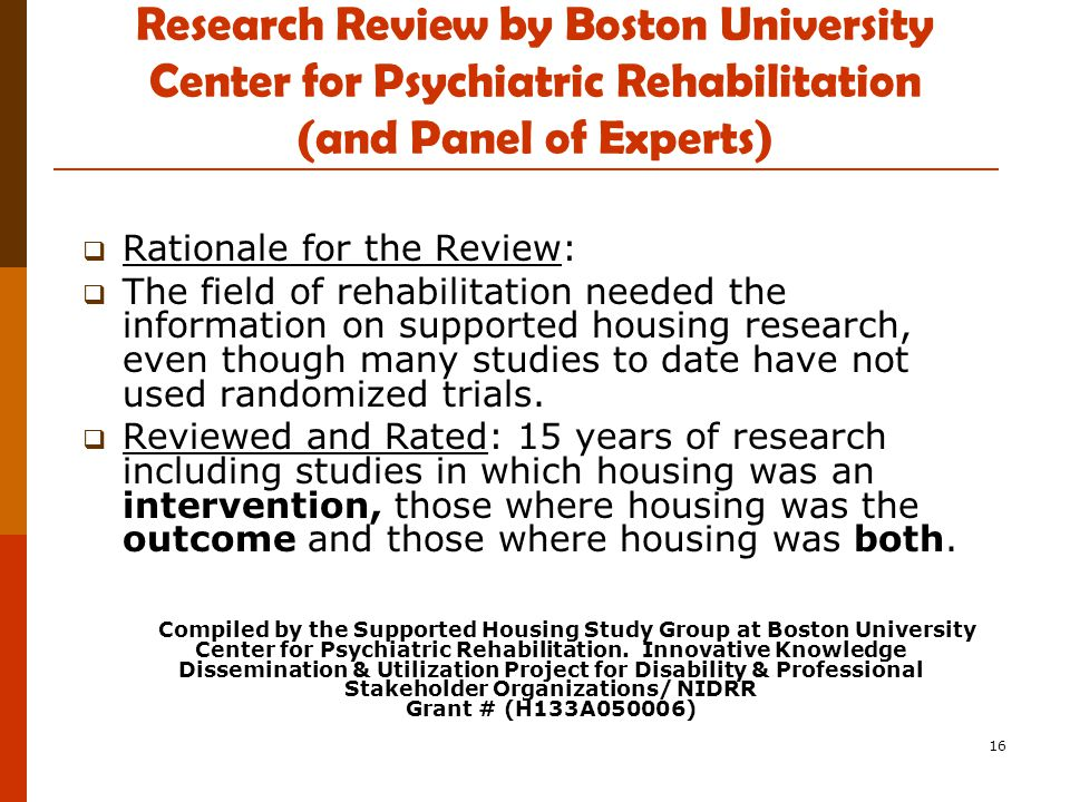 16 Research Review by Boston University Center for Psychiatric Rehabilitation (and Panel of Experts)  Rationale for the Review:  The field of rehabilitation needed the information on supported housing research, even though many studies to date have not used randomized trials.