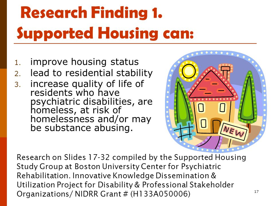17 Research Finding 1. Supported Housing can: 1. improve housing status 2. lead to residential stability 3. increase quality of life of residents who