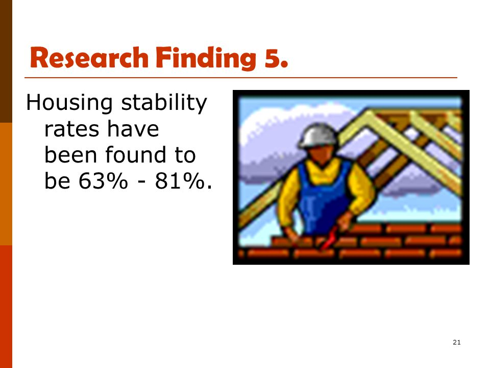 21 Research Finding 5. Housing stability rates have been found to be 63% - 81%.