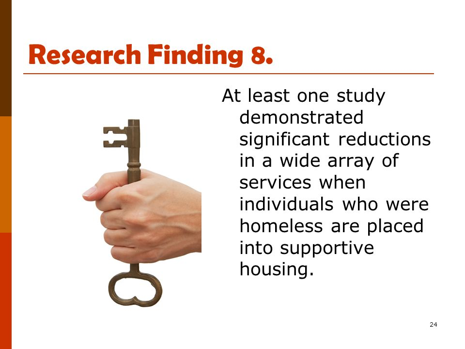 24 Research Finding 8. At least one study demonstrated significant reductions in a wide array of services when individuals who were homeless are place