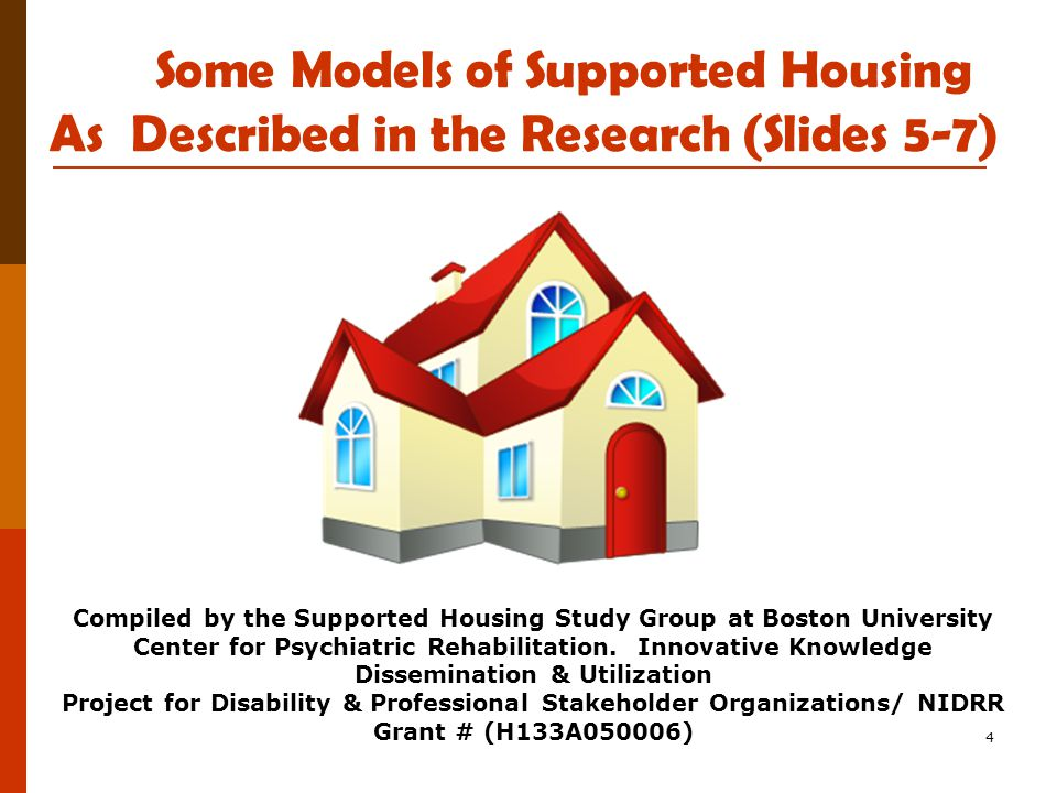 4 Some Models of Supported Housing As Described in the Research (Slides 5-7) Compiled by the Supported Housing Study Group at Boston University Center for Psychiatric Rehabilitation.