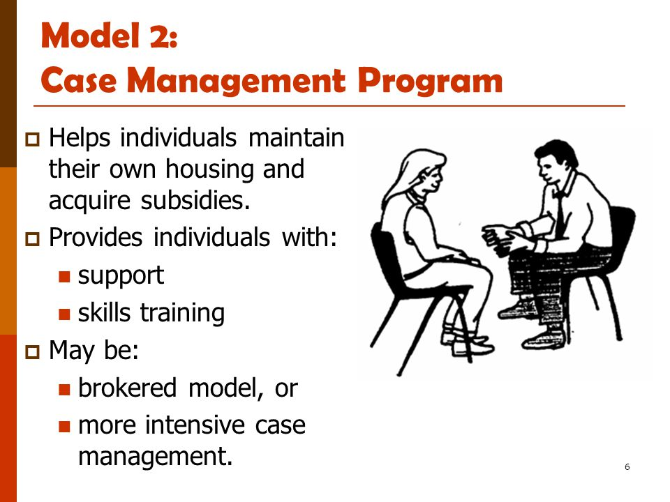 6 Model 2: Case Management Program  Helps individuals maintain their own housing and acquire subsidies.