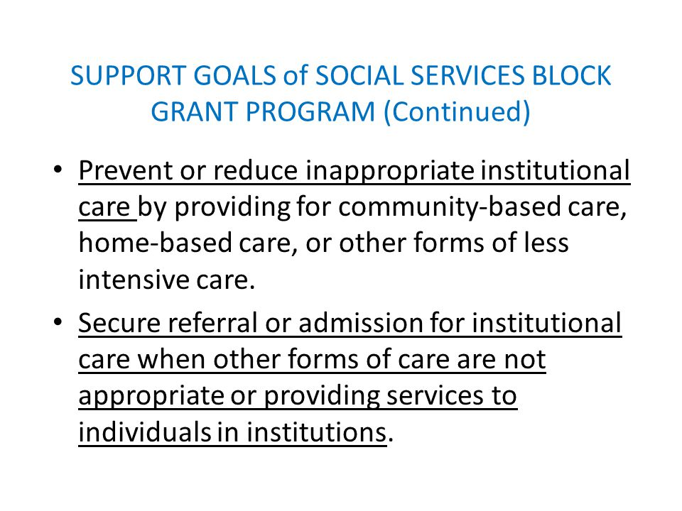 SUPPORT GOALS of SOCIAL SERVICES BLOCK GRANT PROGRAM (Continued) Prevent or reduce inappropriate institutional care by providing for community-based care, home-based care, or other forms of less intensive care.