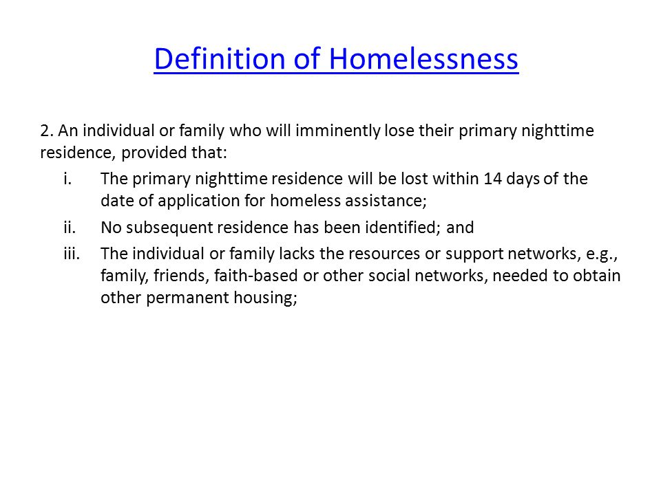 Definition of Homelessness 2. An individual or family who will imminently lose their primary nighttime residence, provided that: i.The primary nightti