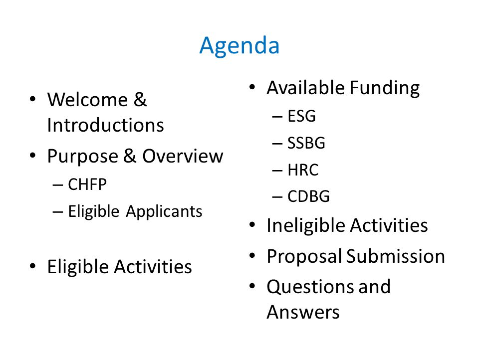 Agenda Welcome & Introductions Purpose & Overview – CHFP – Eligible Applicants Eligible Activities Available Funding – ESG – SSBG – HRC – CDBG Ineligible Activities Proposal Submission Questions and Answers