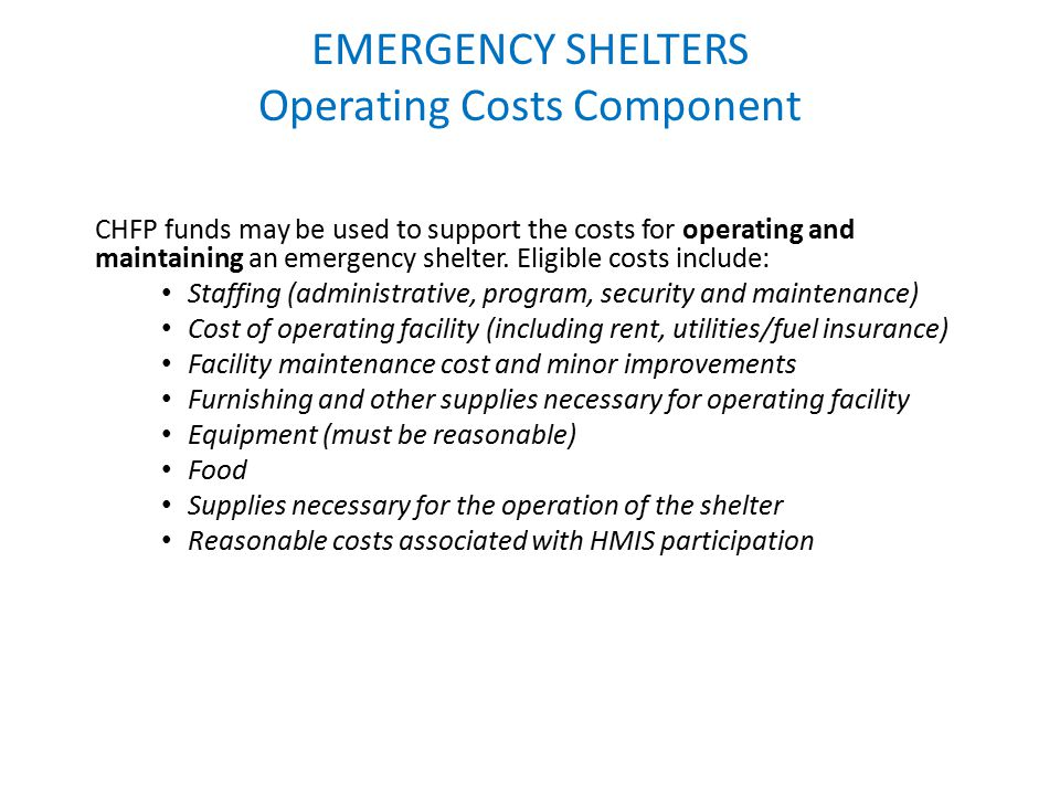 EMERGENCY SHELTERS Operating Costs Component CHFP funds may be used to support the costs for operating and maintaining an emergency shelter. Eligible