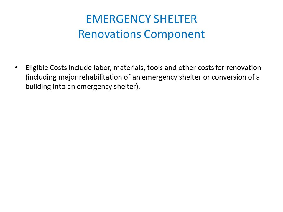 EMERGENCY SHELTER Renovations Component Eligible Costs include labor, materials, tools and other costs for renovation (including major rehabilitation of an emergency shelter or conversion of a building into an emergency shelter).