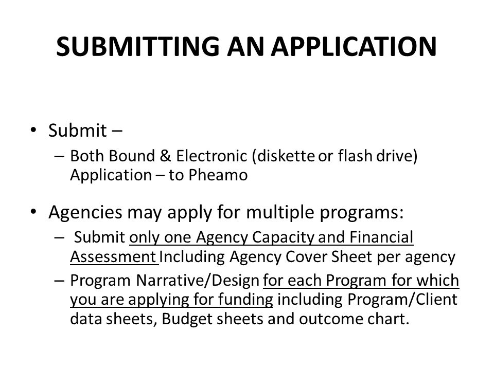SUBMITTING AN APPLICATION Submit – – Both Bound & Electronic (diskette or flash drive) Application – to Pheamo Agencies may apply for multiple program