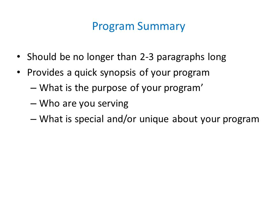 Program Summary Should be no longer than 2-3 paragraphs long Provides a quick synopsis of your program – What is the purpose of your program' – Who are you serving – What is special and/or unique about your program