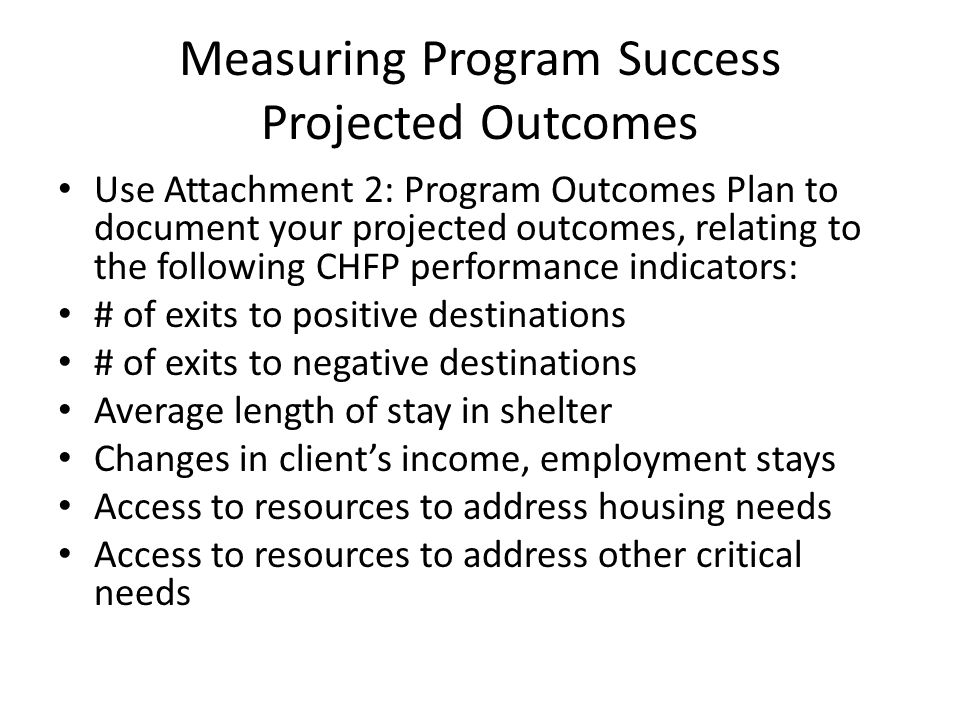 Measuring Program Success Projected Outcomes Use Attachment 2: Program Outcomes Plan to document your projected outcomes, relating to the following CHFP performance indicators: # of exits to positive destinations # of exits to negative destinations Average length of stay in shelter Changes in client's income, employment stays Access to resources to address housing needs Access to resources to address other critical needs