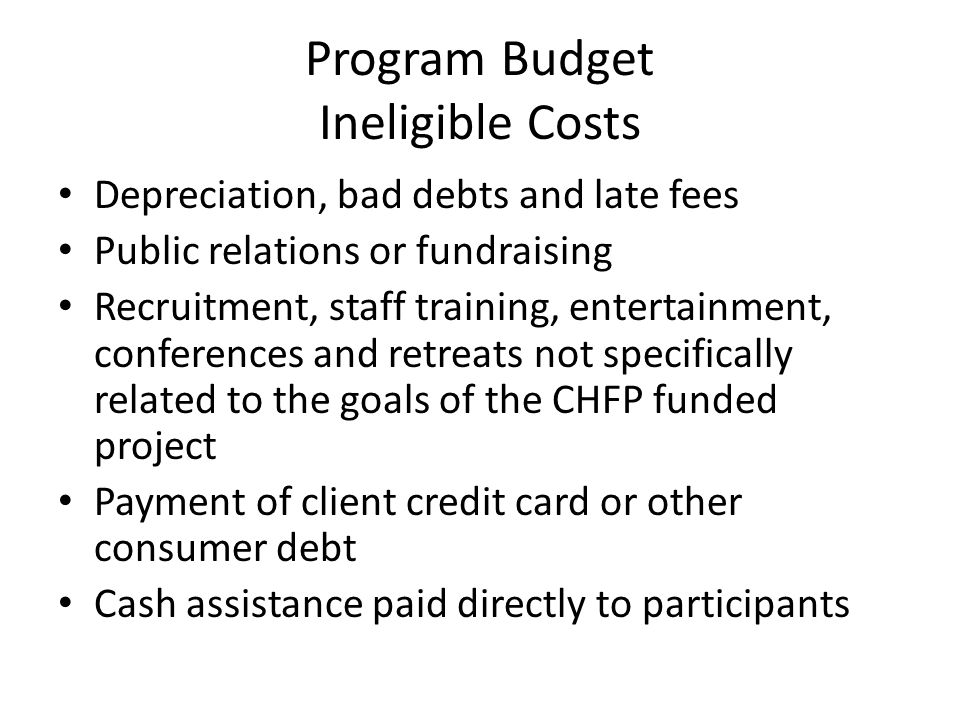 Program Budget Ineligible Costs Depreciation, bad debts and late fees Public relations or fundraising Recruitment, staff training, entertainment, conf