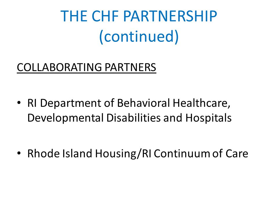 THE CHF PARTNERSHIP (continued) COLLABORATING PARTNERS RI Department of Behavioral Healthcare, Developmental Disabilities and Hospitals Rhode Island H