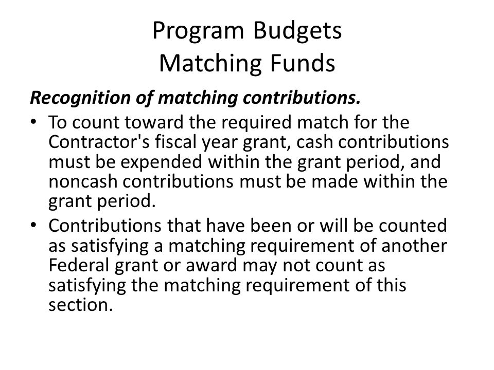 Program Budgets Matching Funds Recognition of matching contributions. To count toward the required match for the Contractor's fiscal year grant, cash