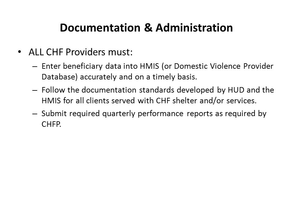 Documentation & Administration ALL CHF Providers must: – Enter beneficiary data into HMIS (or Domestic Violence Provider Database) accurately and on a