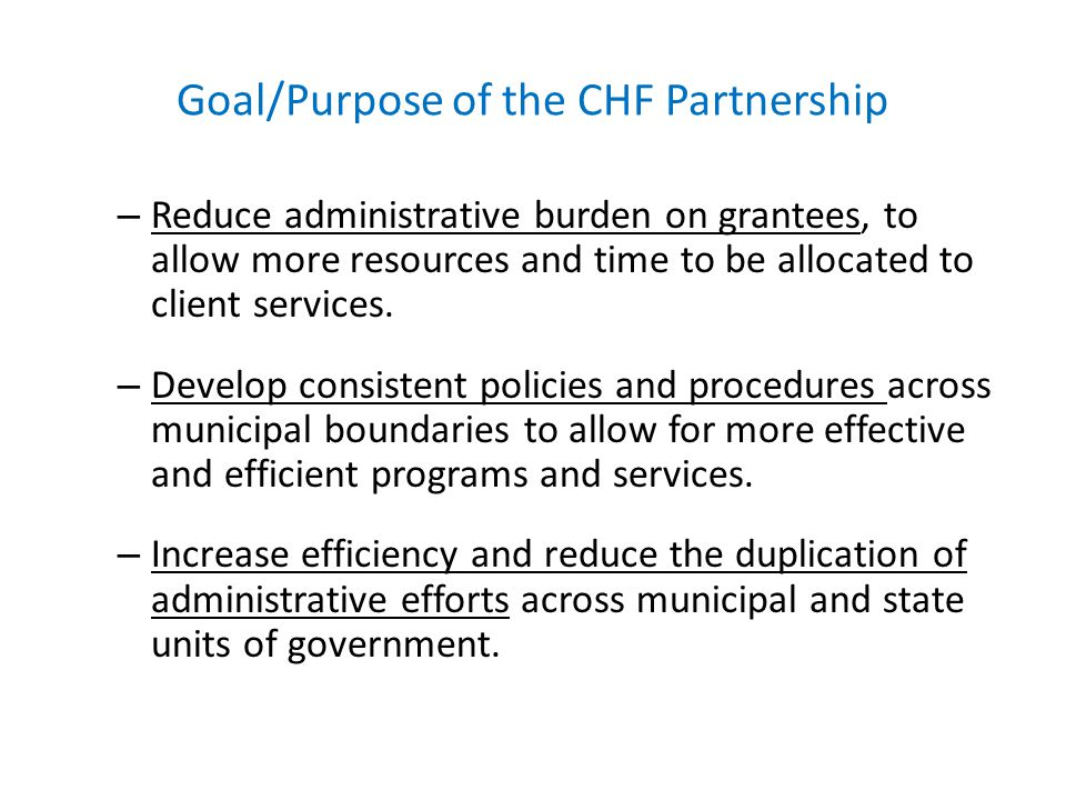 Goal/Purpose of the CHF Partnership – Reduce administrative burden on grantees, to allow more resources and time to be allocated to client services. –