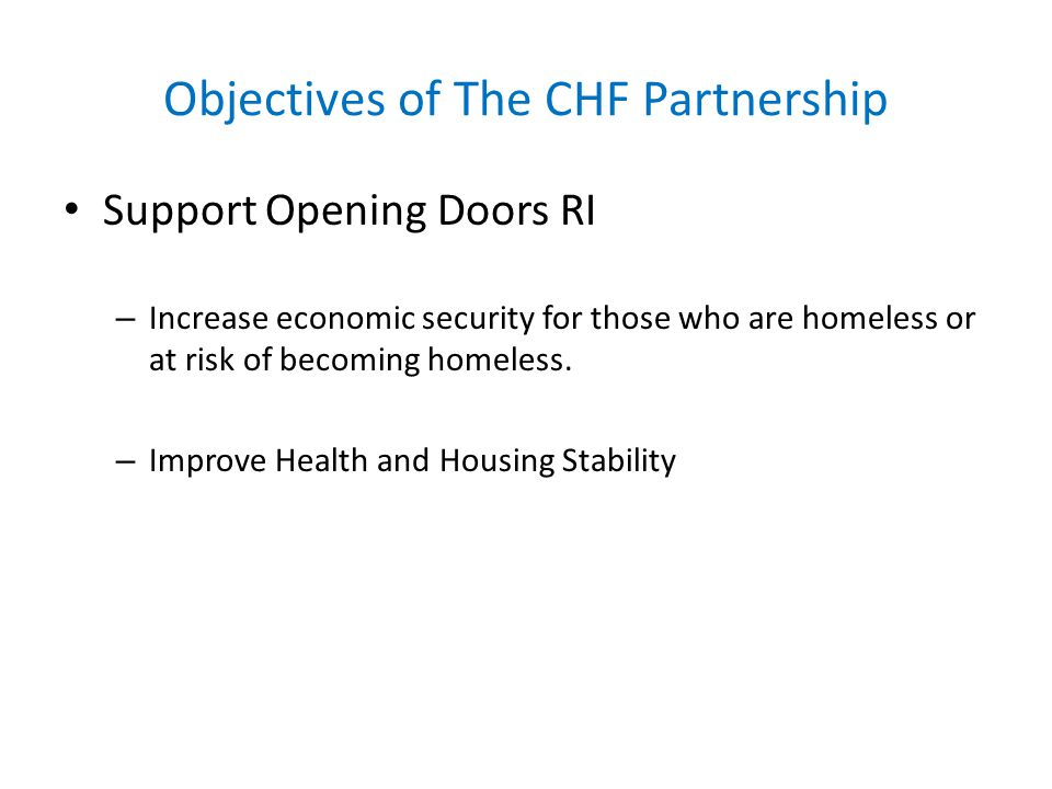 Objectives of The CHF Partnership Support Opening Doors RI – Increase economic security for those who are homeless or at risk of becoming homeless. –