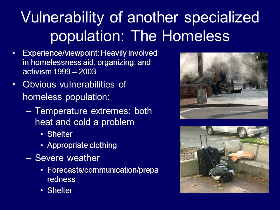 Experience/viewpoint: Heavily involved in homelessness aid, organizing, and activism 1999 – 2003 Obvious vulnerabilities of homeless population: –Temperature extremes: both heat and cold a problem Shelter Appropriate clothing –Severe weather Forecasts/communication/prepa redness Shelter
