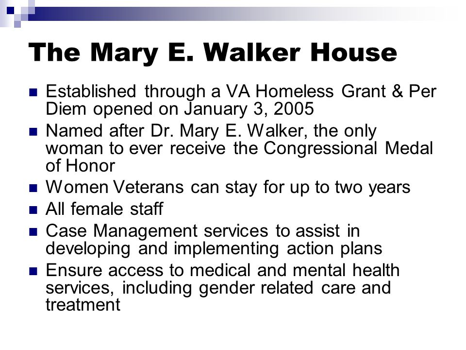 The Mary E. Walker House Established through a VA Homeless Grant & Per Diem opened on January 3, 2005 Named after Dr. Mary E. Walker, the only woman t