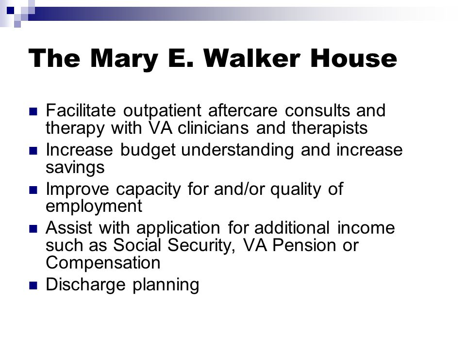 The Mary E. Walker House Facilitate outpatient aftercare consults and therapy with VA clinicians and therapists Increase budget understanding and incr