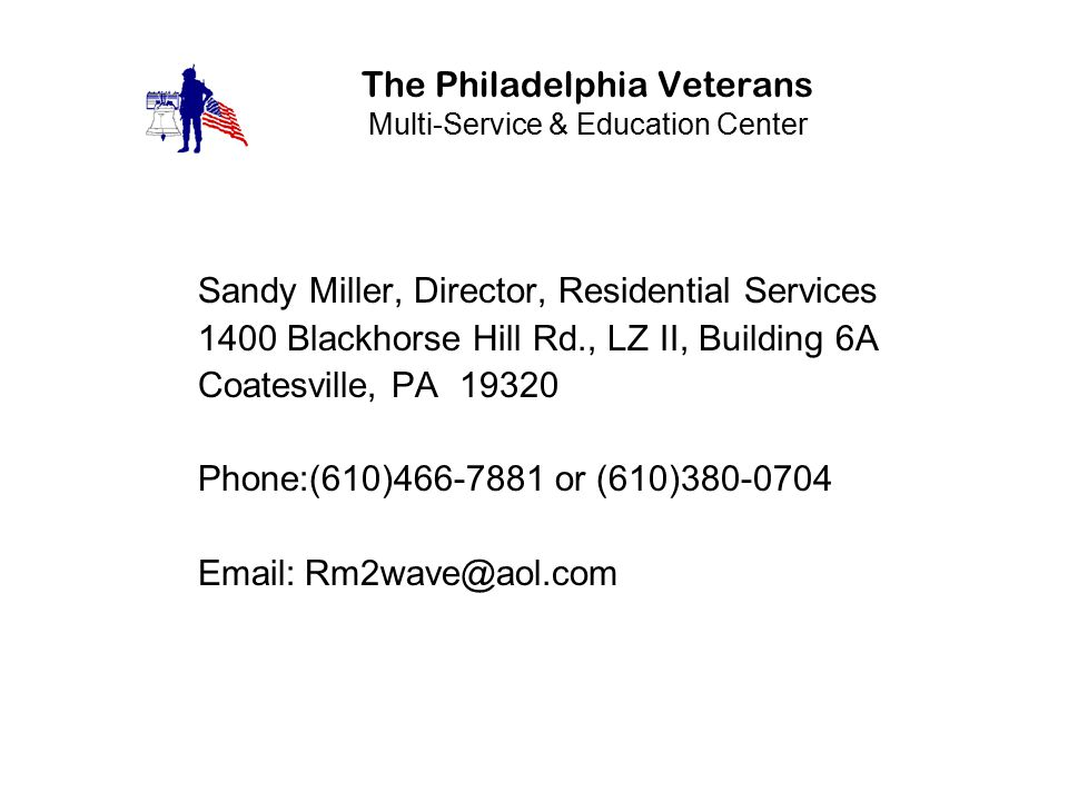 The Philadelphia Veterans Multi-Service & Education Center Sandy Miller, Director, Residential Services 1400 Blackhorse Hill Rd., LZ II, Building 6A Coatesville, PA 19320 Phone:(610)466-7881 or (610)380-0704 Email:Rm2wave@aol.com