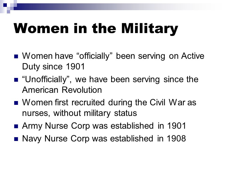 Women have officially been serving on Active Duty since 1901 Unofficially , we have been serving since the American Revolution Women first recruited during the Civil War as nurses, without military status Army Nurse Corp was established in 1901 Navy Nurse Corp was established in 1908