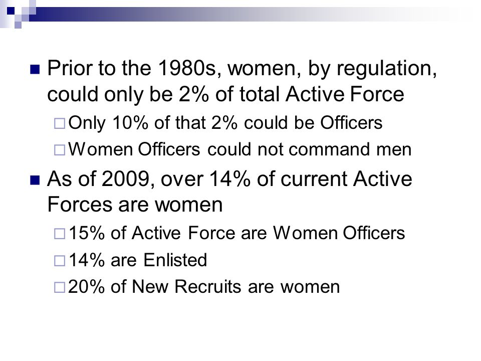 Prior to the 1980s, women, by regulation, could only be 2% of total Active Force  Only 10% of that 2% could be Officers  Women Officers could not co
