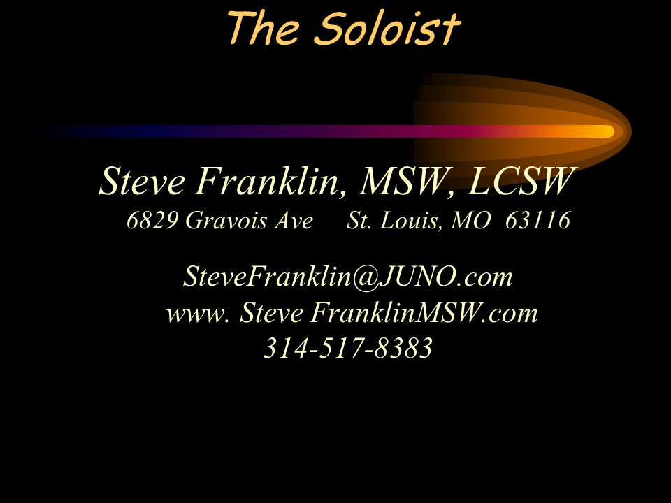 Steve Franklin, MSW, LCSW 6829 Gravois Ave St. Louis, MO 63116 SteveFranklin@JUNO.com www. Steve FranklinMSW.com 314-517-8383 The Soloist