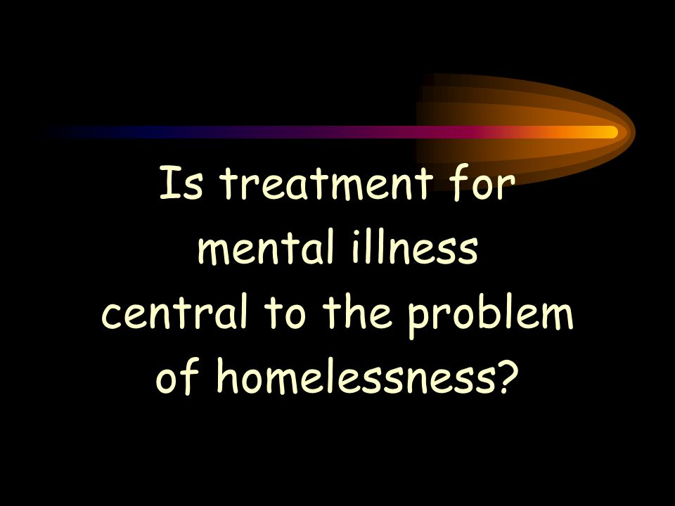 Is treatment for mental illness central to the problem of homelessness?