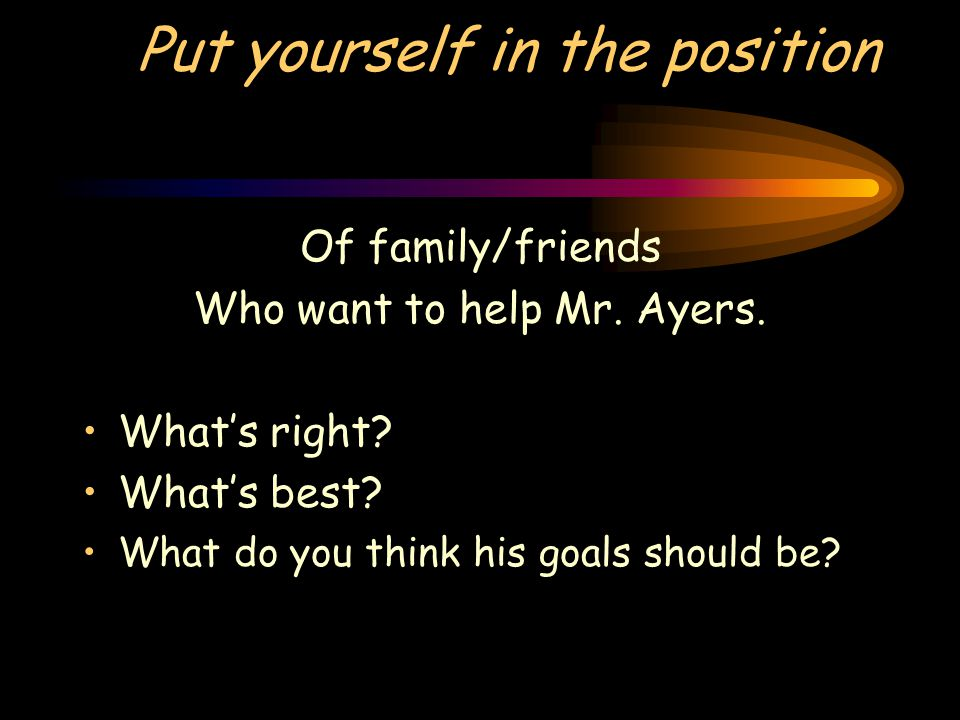 Put yourself in the position Of family/friends Who want to help Mr. Ayers. What's right? What's best? What do you think his goals should be?