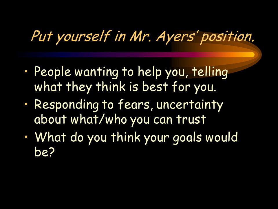 Put yourself in Mr. Ayers' position.