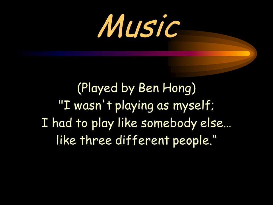 Music (Played by Ben Hong) I wasn t playing as myself; I had to play like somebody else… like three different people.