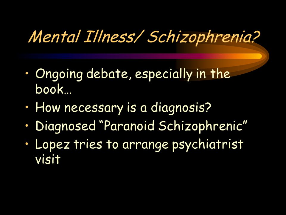 """Mental Illness/ Schizophrenia? Ongoing debate, especially in the book… How necessary is a diagnosis? Diagnosed """"Paranoid Schizophrenic"""" Lopez tries to"""