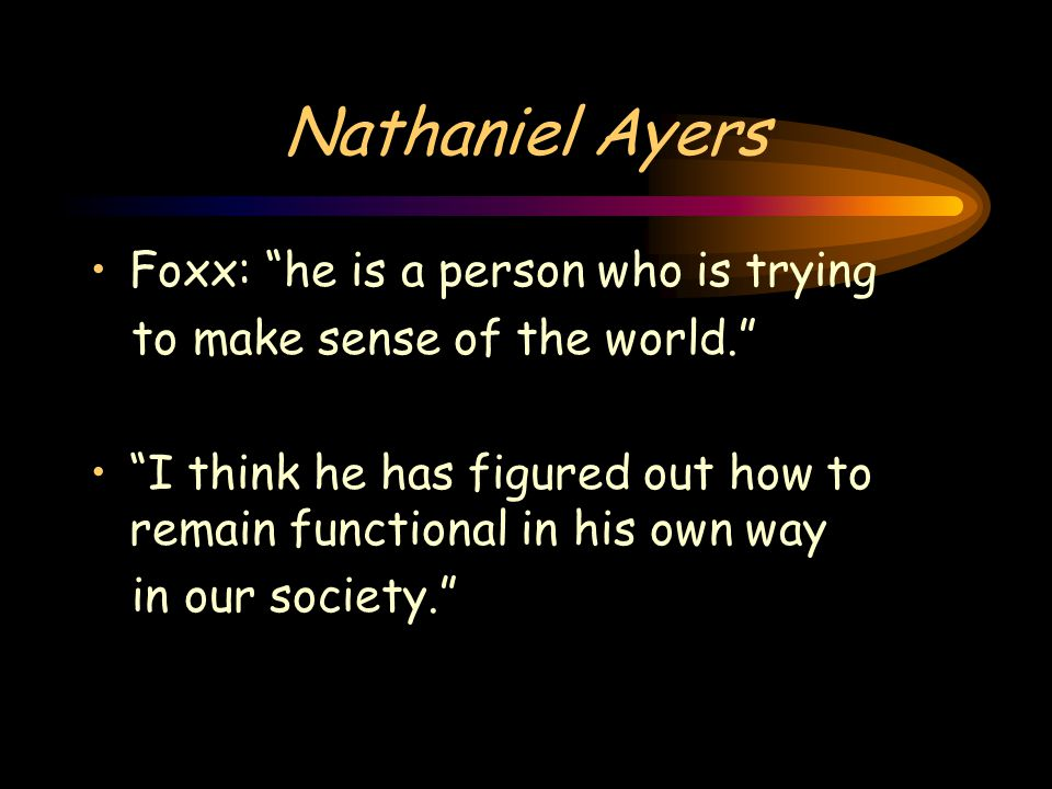 """Nathaniel Ayers Foxx: """"he is a person who is trying to make sense of the world."""" """"I think he has figured out how to remain functional in his own way i"""