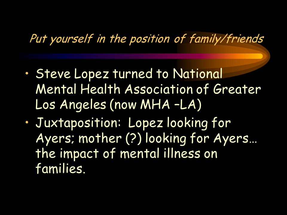 Put yourself in the position of family/friends Steve Lopez turned to National Mental Health Association of Greater Los Angeles (now MHA –LA) Juxtaposition: Lopez looking for Ayers; mother ( ) looking for Ayers… the impact of mental illness on families.