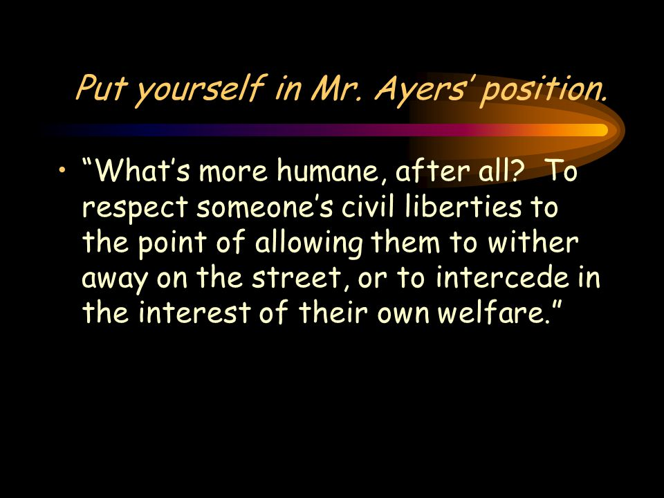 Put yourself in Mr. Ayers' position. What's more humane, after all.
