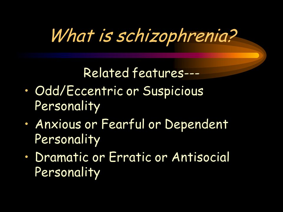 What is schizophrenia? Related features--- Odd/Eccentric or Suspicious Personality Anxious or Fearful or Dependent Personality Dramatic or Erratic or